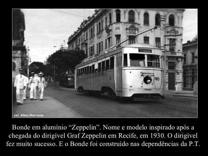 """Bonde em alumínio """"Zeppelin"""". Nome e modelo inspirado após a chegada do dirigível Graf Zeppelin em Recife, em 1930. O diri..."""