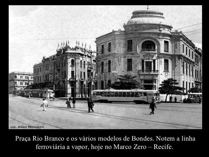 Praça Rio Branco e os vários modelos de Bondes. Notem a linha ferroviária a vapor, hoje no Marco Zero – Recife.
