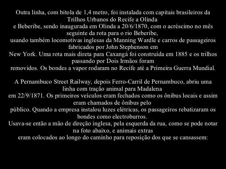 Outra linha, com bitola de 1,4 metro, foi instalada com capitais brasileiros da Trilhos Urbanos do Recife a Olinda e Bebe...