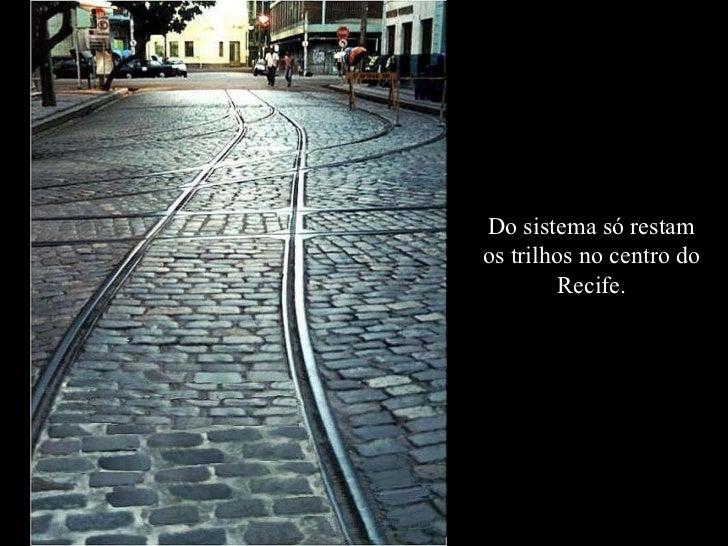 Do sistema só restam os trilhos no centro do Recife.