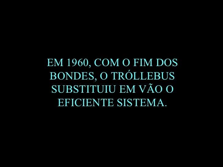 EM 1960, COM O FIM DOS BONDES, O TRÓLLEBUS SUBSTITUIU EM VÃO O EFICIENTE SISTEMA.
