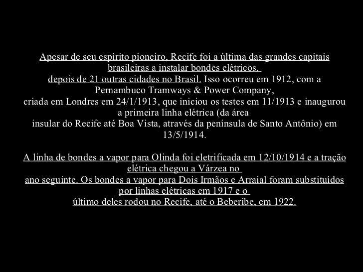 Apesar de seu espírito pioneiro, Recife foi a última das grandes capitais brasileiras a instalar bondes elétricos, depois...