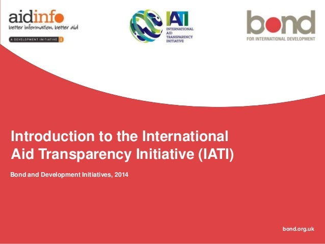 Introduction to the International Aid Transparency Initiative (IATI) Bond and Development Initiatives, 2014  bond.org.uk