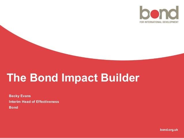 bond.org.uk The Bond Impact Builder Becky Evans Interim Head of Effectiveness Bond