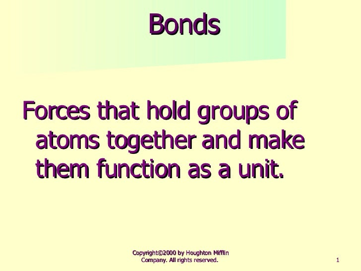 Bonds <ul><li>Forces that hold groups of atoms together and make them function as a unit. </li></ul>Copyright©2000 by Houg...