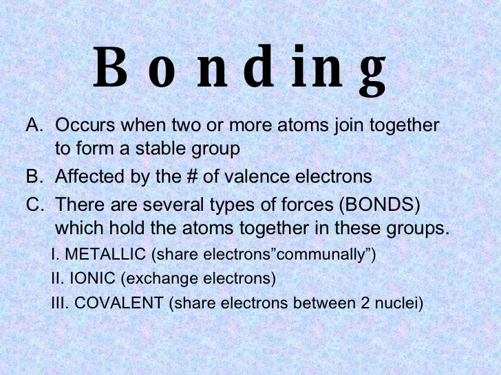 Bonding <ul><li>Occurs when two or more atoms join together to form a stable group  </li></ul><ul><li>Affected by the # of...