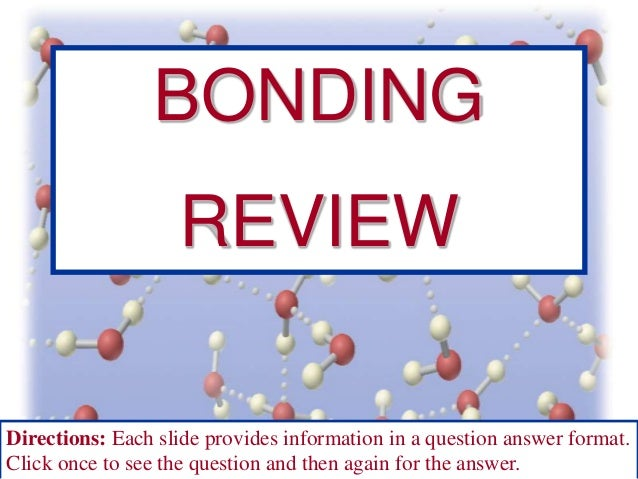 BONDING  REVIEW Directions: Each slide provides information in a question answer format. Click once to see the question an...