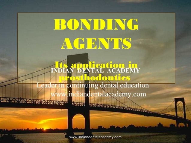 BONDING AGENTS Its application in prosthodontics INDIAN DENTAL ACADEMY Leader in continuing dental education www.indianden...