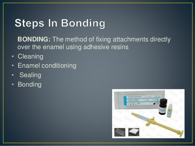 BONDING: The method of fixing attachments directly over the enamel using adhesive resins • Cleaning • Enamel conditioning ...