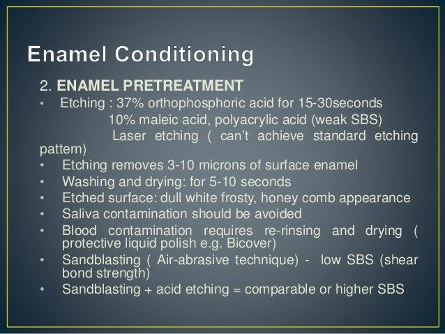 2. ENAMEL PRETREATMENT • Etching : 37% orthophosphoric acid for 15-30seconds 10% maleic acid, polyacrylic acid (weak SBS) ...