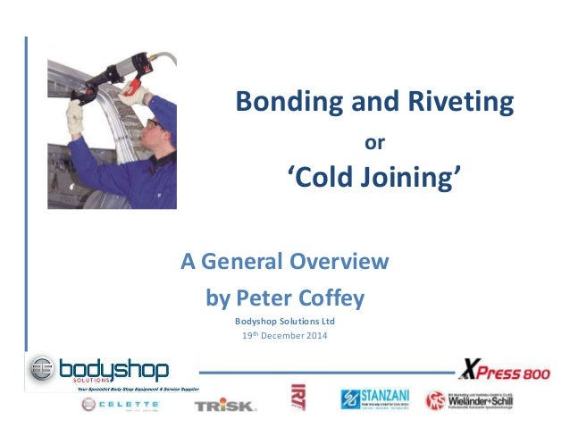 Bonding and Riveting or 'Cold Joining' A General Overview by Peter Coffey Bodyshop Solutions Ltd 19th December 2014