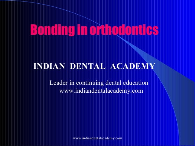 Bonding in orthodontics INDIAN DENTAL ACADEMY Leader in continuing dental education www.indiandentalacademy.com  www.india...