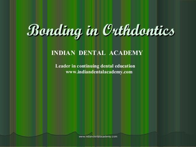 Bonding in OrthdonticsBonding in Orthdontics INDIAN DENTAL ACADEMY Leader in continuing dental education www.indiandentala...