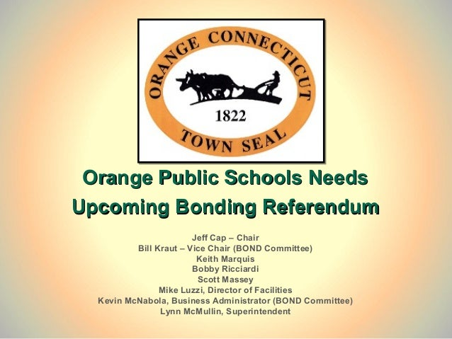 Orange Public Schools NeedsUpcoming Bonding Referendum                        Jeff Cap – Chair          Bill Kraut – Vice ...