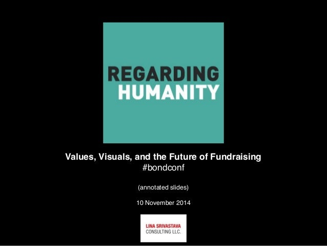 Values, Visuals, and the Future of Fundraising  #bondconf  (annotated slides)  10 November 2014