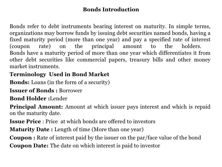 Bonds Introduction Bonds refer to debt instruments bearing interest on maturity. In simple terms, organizations may borrow...