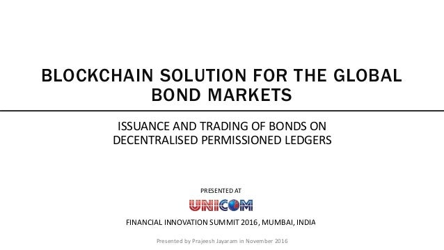 Presented by Prajeesh Jayaram in November 2016 BLOCKCHAIN SOLUTION FOR THE GLOBAL BOND MARKETS ISSUANCE AND TRADING OF BON...
