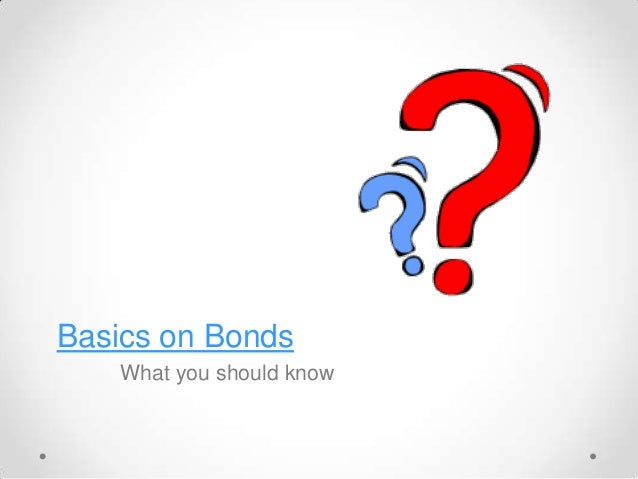 Basics on Bonds What you should know