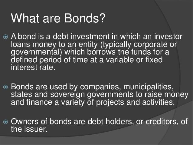 What are Bonds?  A bond is a debt investment in which an investor loans money to an entity (typically corporate or govern...