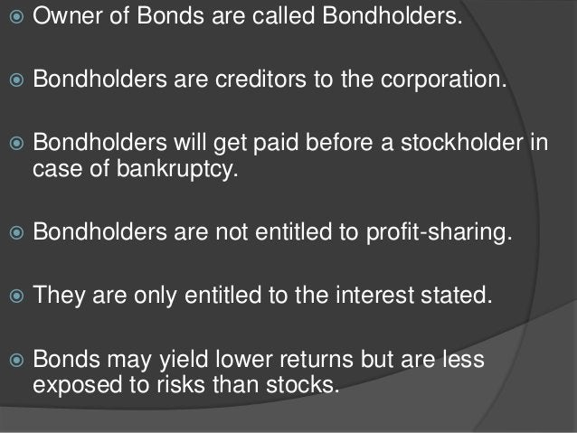  Owner of Bonds are called Bondholders.  Bondholders are creditors to the corporation.  Bondholders will get paid befor...