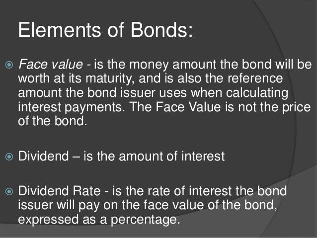 Elements of Bonds:  Face value - is the money amount the bond will be worth at its maturity, and is also the reference am...