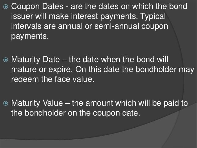  Coupon Dates - are the dates on which the bond issuer will make interest payments. Typical intervals are annual or semi-...