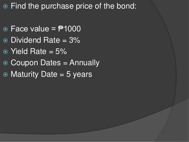  Find the purchase price of the bond:  Face value = ₱1000  Dividend Rate = 3%  Yield Rate = 5%  Coupon Dates = Annual...