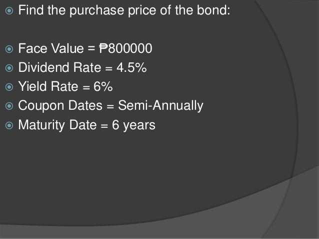  Find the purchase price of the bond:  Face Value = ₱800000  Dividend Rate = 4.5%  Yield Rate = 6%  Coupon Dates = Se...