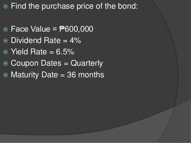  Find the purchase price of the bond:  Face Value = ₱600,000  Dividend Rate = 4%  Yield Rate = 6.5%  Coupon Dates = Q...