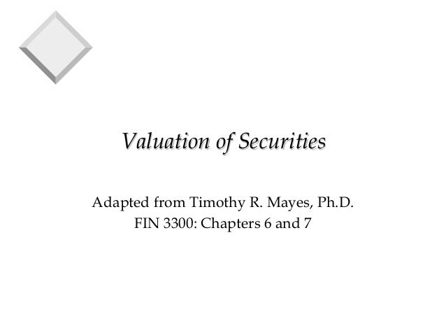 Valuation of SecuritiesValuation of Securities Adapted from Timothy R. Mayes, Ph.D. FIN 3300: Chapters 6 and 7