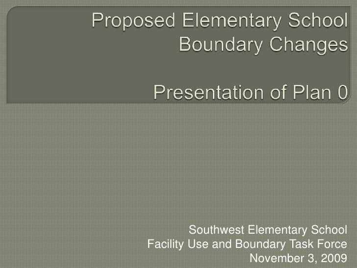 Proposed Elementary SchoolBoundary ChangesPresentation of Plan 0<br />Southwest Elementary SchoolFacility Use and Boundary...