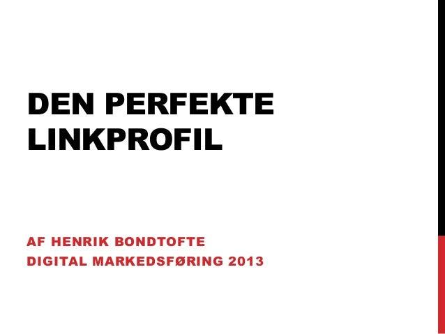 DEN PERFEKTE LINKPROFIL  AF HENRIK BONDTOFTE DIGITAL MARKEDSFØRING 2013