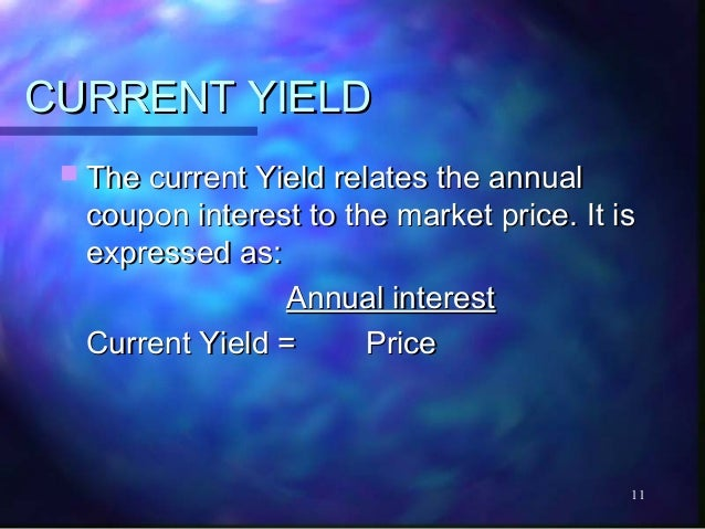 CURRENT YIELD  The current Yield relates the annual  coupon interest to the market price. It is  expressed as:           ...