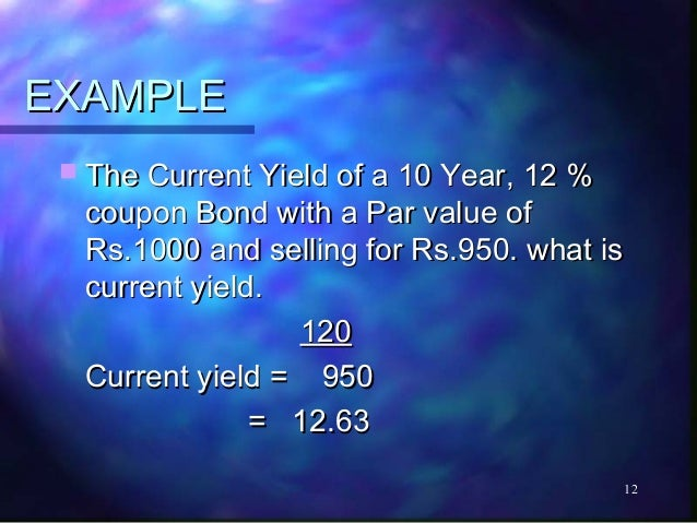 EXAMPLE  The Current Yield of a 10 Year, 12 %  coupon Bond with a Par value of  Rs.1000 and selling for Rs.950. what is  ...