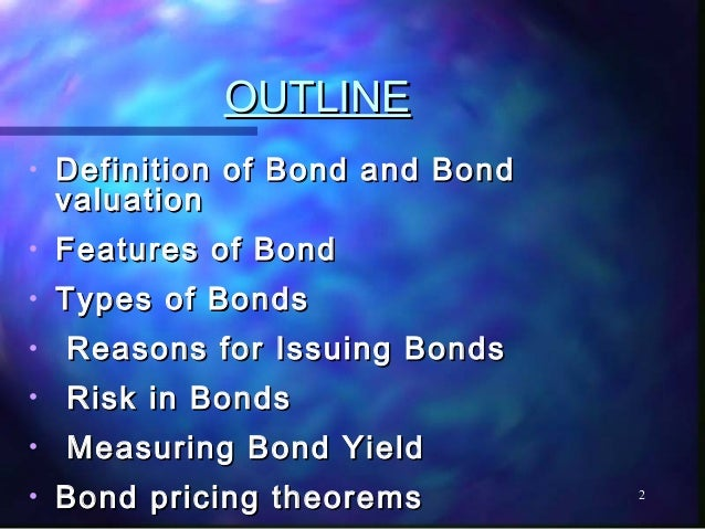 OUTLINE•   Definition of Bond and Bond    valuation•   Features of Bond•   Types of Bonds•   Reasons for Issuing Bonds•   ...