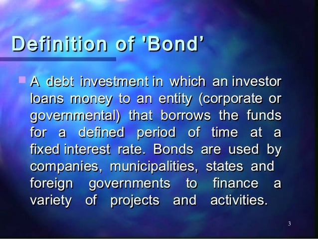 Definition of Bond'A  debt investmentin which aninvestor loans money to an entity (corporate or governmental) that borr...