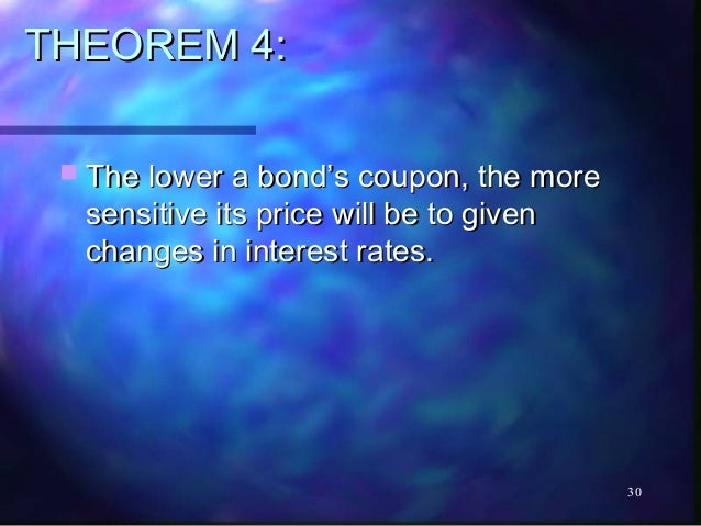 THEOREM 4:  The lower a bond's coupon, the more  sensitive its price will be to given  changes in interest rates.        ...