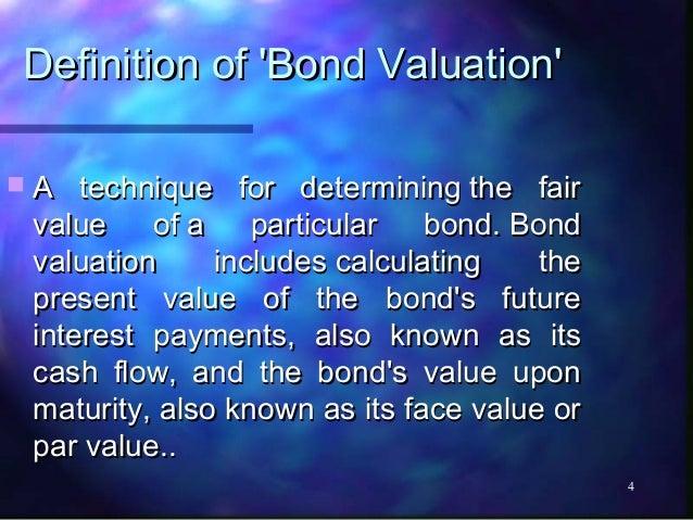 Definition of Bond ValuationA   technique for determiningthe fair value    ofa    particular bond.Bond valuation     i...