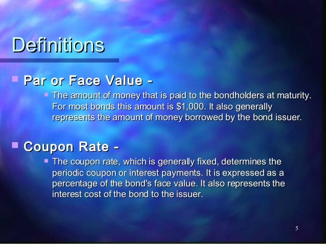 Definitions   Par or Face Value -          The amount of money that is paid to the bondholders at maturity.           Fo...