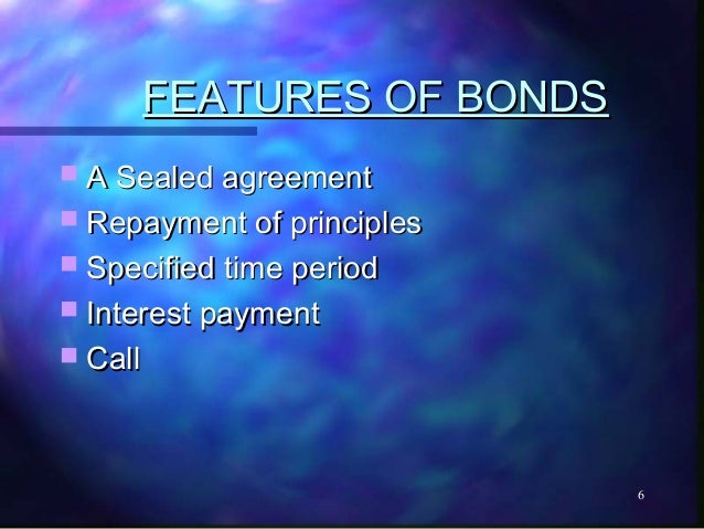 FEATURES OF BONDS A Sealed agreement Repayment of principles Specified time period Interest payment Call             ...