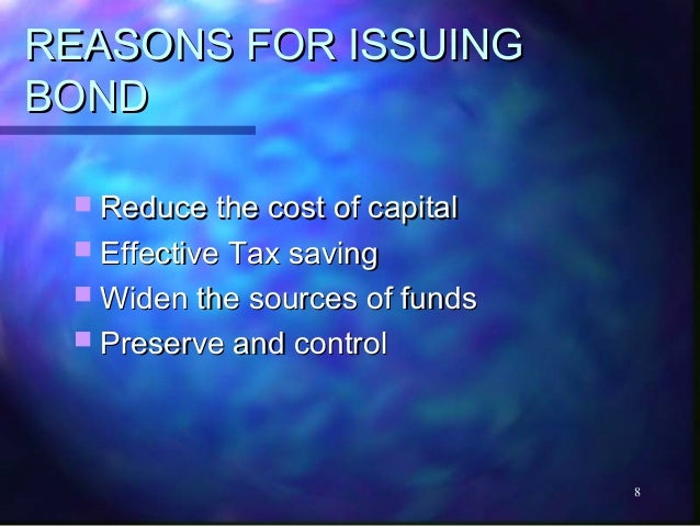 REASONS FOR ISSUINGBOND  Reduce the cost of capital  Effective Tax saving  Widen the sources of funds  Preserve and co...