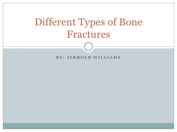 Different Types of Bone       Fractures    BY: JERROLD WILLIAMS