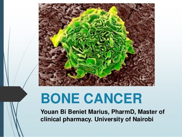 BONE CANCER Youan Bi Beniet Marius, PharmD, Master of clinical pharmacy. University of Nairobi