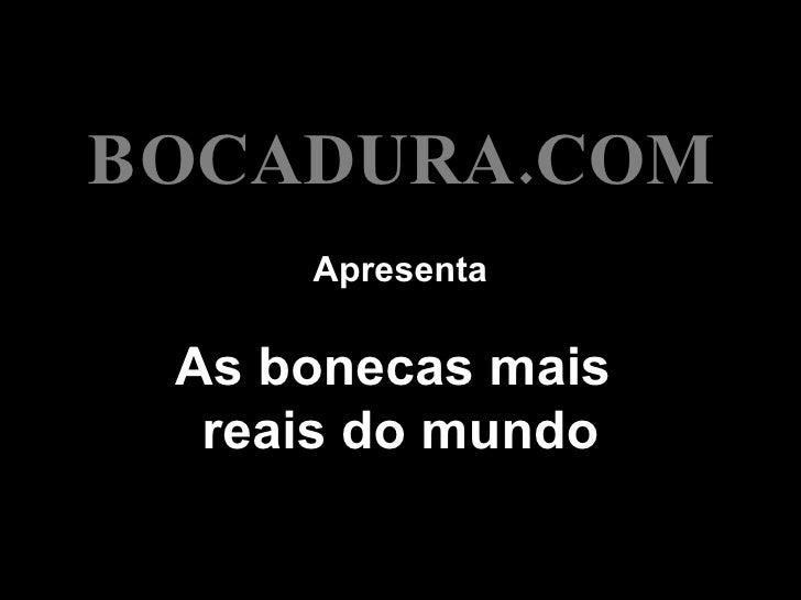 Apresenta As bonecas mais  reais do mundo BOCADURA.COM