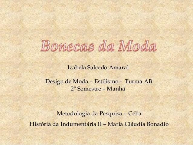 Izabela Salcedo Amaral  Design de Moda – Estilismo - Turma AB 2° Semestre – Manhã  Metodologia da Pesquisa – Célia Históri...
