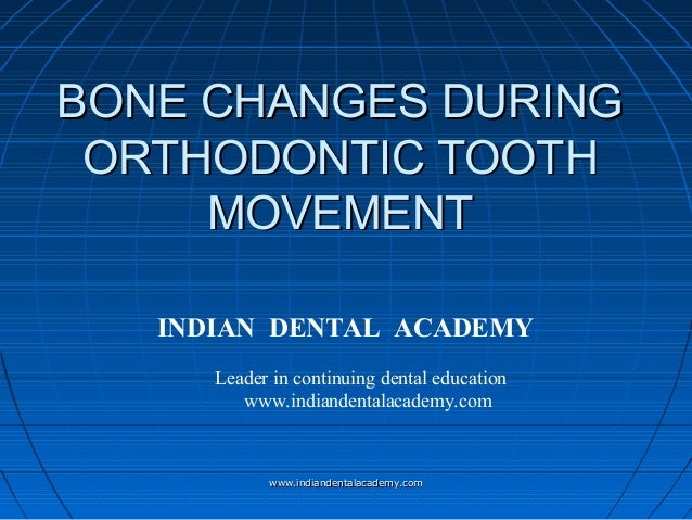 BONE CHANGES DURING ORTHODONTIC TOOTH MOVEMENT INDIAN DENTAL ACADEMY Leader in continuing dental education www.indiandenta...