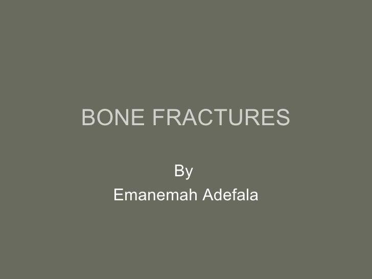 BONE FRACTURES By  Emanemah Adefala