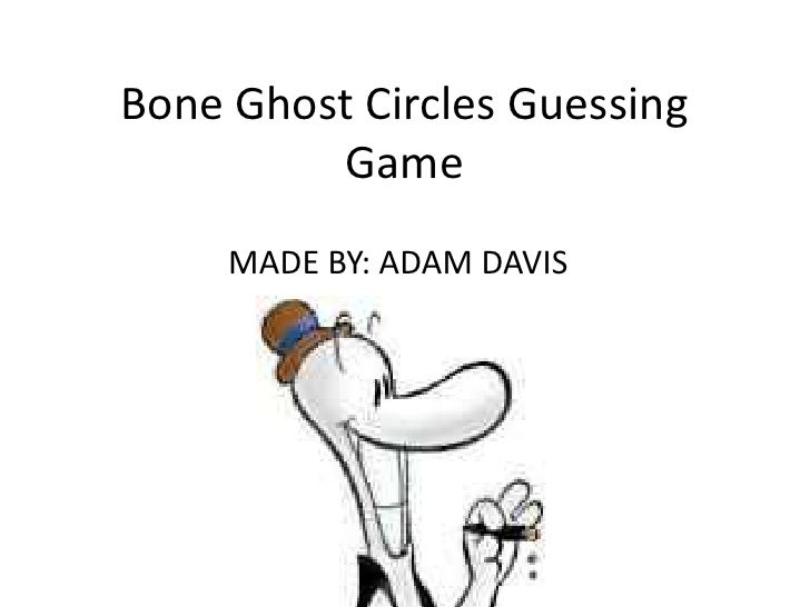 Bone Ghost Circles Guessing         Game     MADE BY: ADAM DAVIS