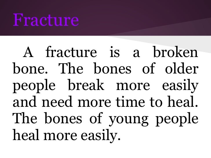 Fracture A fracture is a brokenbone. The bones of olderpeople break more easilyand need more time to heal.The bones of you...