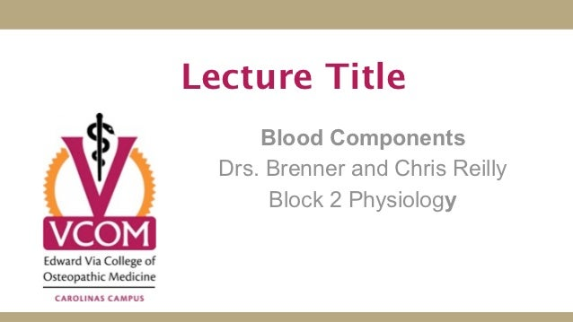 Lecture Title      Blood Components  Drs. Brenner and Chris Reilly       Block 2 Physiology